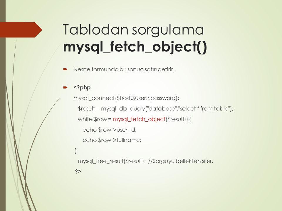 Tablodan sorgulama mysql_fetch_object()  Nesne formunda bir sonuç satırı getirir.  user_id; echo $row->fullname; } mysql_free_result($result); //Sor