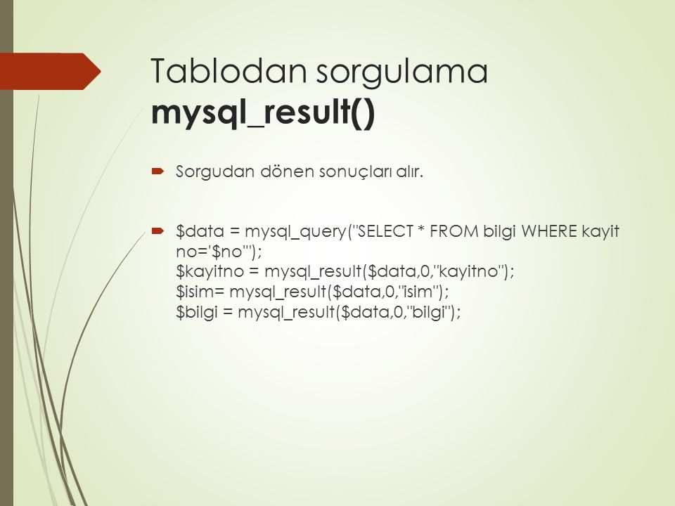 Tablodan sorgulama mysql_result()  Sorgudan dönen sonuçları alır.  $data = mysql_query(