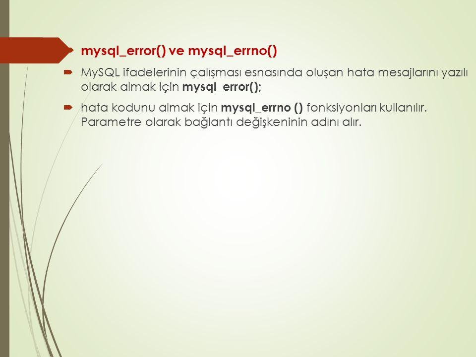  mysql_error() ve mysql_errno()  MySQL ifadelerinin çalışması esnasında oluşan hata mesajlarını yazılı olarak almak için mysql_error();  hata kodun