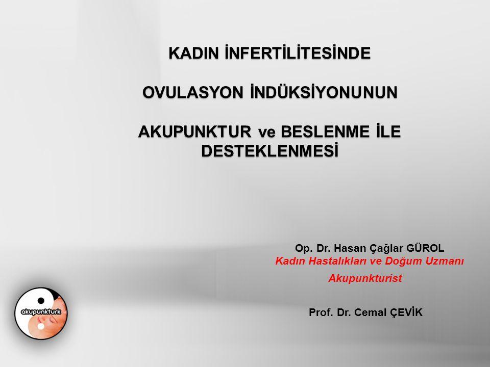 KADIN İNFERTİLİTESİNDE OVULASYON İNDÜKSİYONUNUN AKUPUNKTUR ve BESLENME İLE DESTEKLENMESİ Op. Dr. Hasan Çağlar GÜROL Kadın Hastalıkları ve Doğum Uzmanı