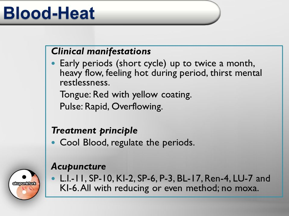 Blood-Heat Clinical manifestations Early periods (short cycle) up to twice a month, heavy flow, feeling hot during period, thirst mental restlessness.