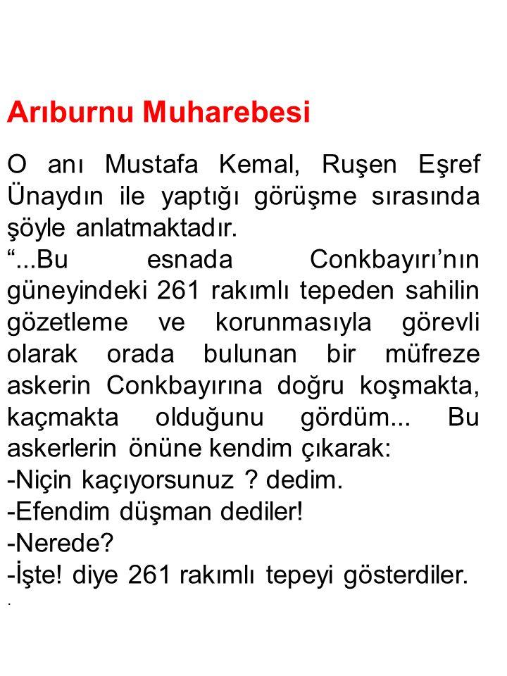 """Arıburnu Muharebesi O anı Mustafa Kemal, Ruşen Eşref Ünaydın ile yaptığı görüşme sırasında şöyle anlatmaktadır. """"...Bu esnada Conkbayırı'nın güneyinde"""
