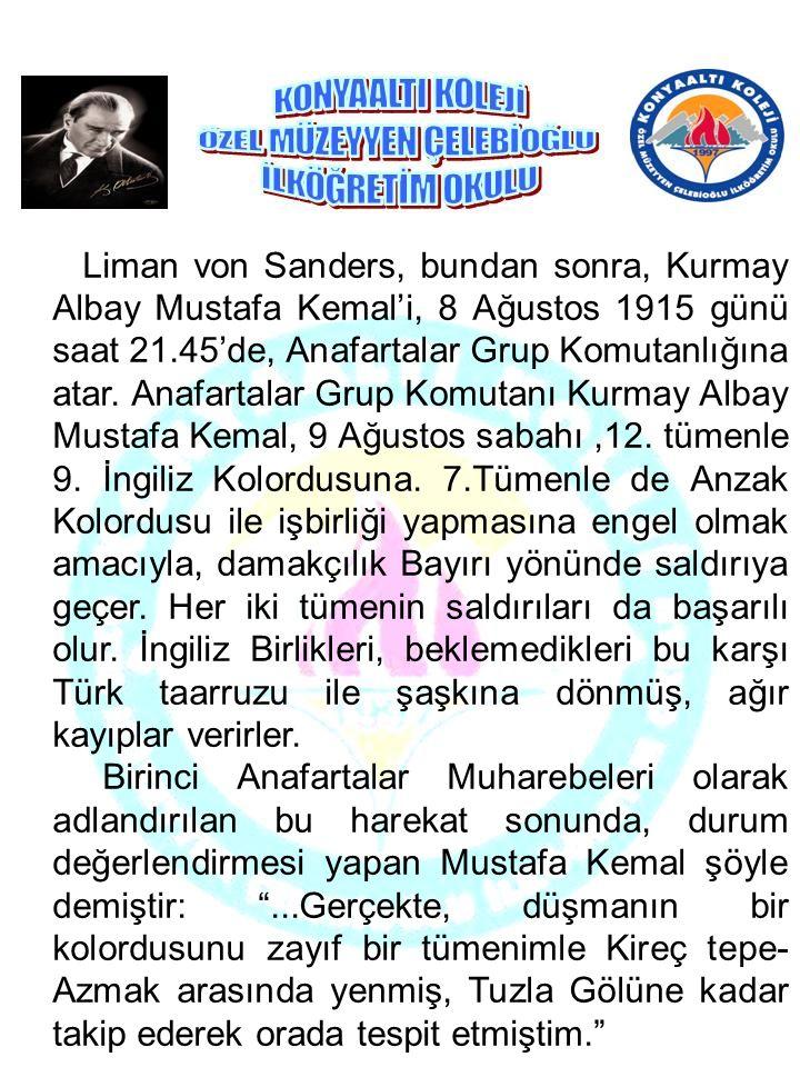 Liman von Sanders, bundan sonra, Kurmay Albay Mustafa Kemal'i, 8 Ağustos 1915 günü saat 21.45'de, Anafartalar Grup Komutanlığına atar. Anafartalar Gru