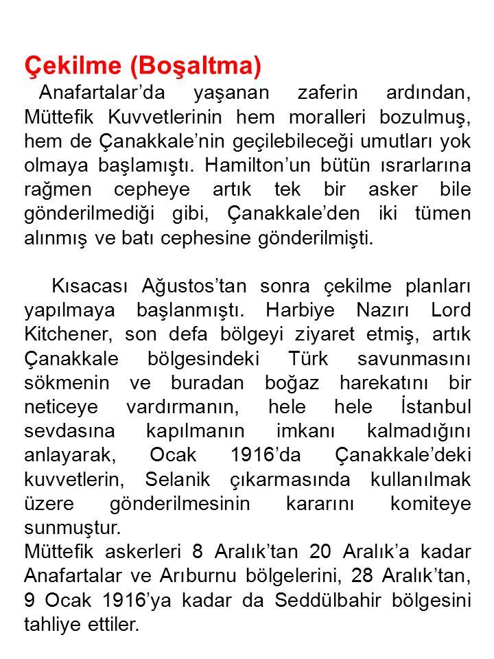 Çekilme (Boşaltma) Anafartalar'da yaşanan zaferin ardından, Müttefik Kuvvetlerinin hem moralleri bozulmuş, hem de Çanakkale'nin geçilebileceği umutlar