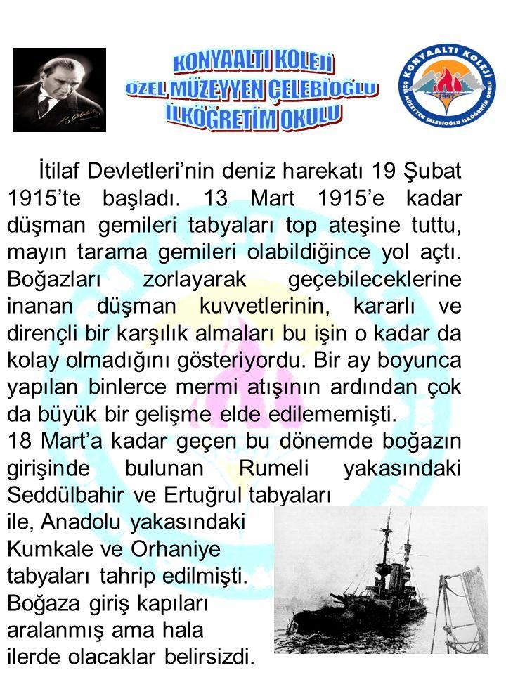 İtilaf Devletleri'nin deniz harekatı 19 Şubat 1915'te başladı. 13 Mart 1915'e kadar düşman gemileri tabyaları top ateşine tuttu, mayın tarama gemileri