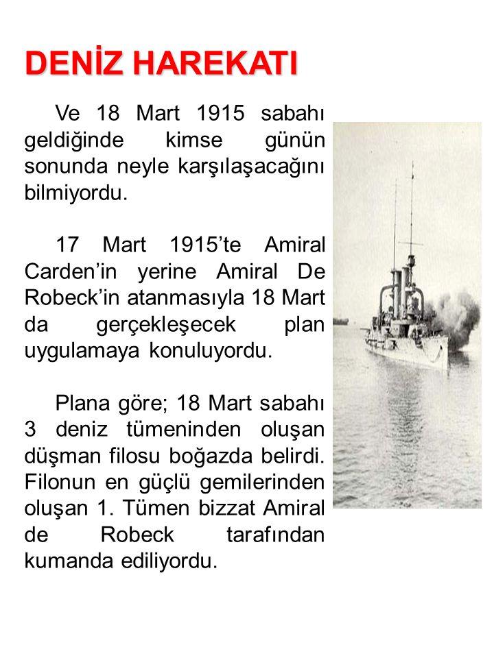 DENİZ HAREKATI Ve 18 Mart 1915 sabahı geldiğinde kimse günün sonunda neyle karşılaşacağını bilmiyordu. 17 Mart 1915'te Amiral Carden'in yerine Amiral
