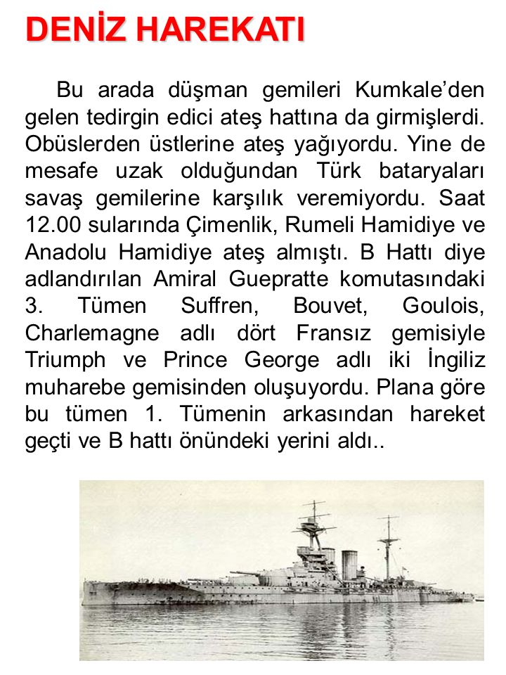 DENİZ HAREKATI Bu arada düşman gemileri Kumkale'den gelen tedirgin edici ateş hattına da girmişlerdi. Obüslerden üstlerine ateş yağıyordu. Yine de mes