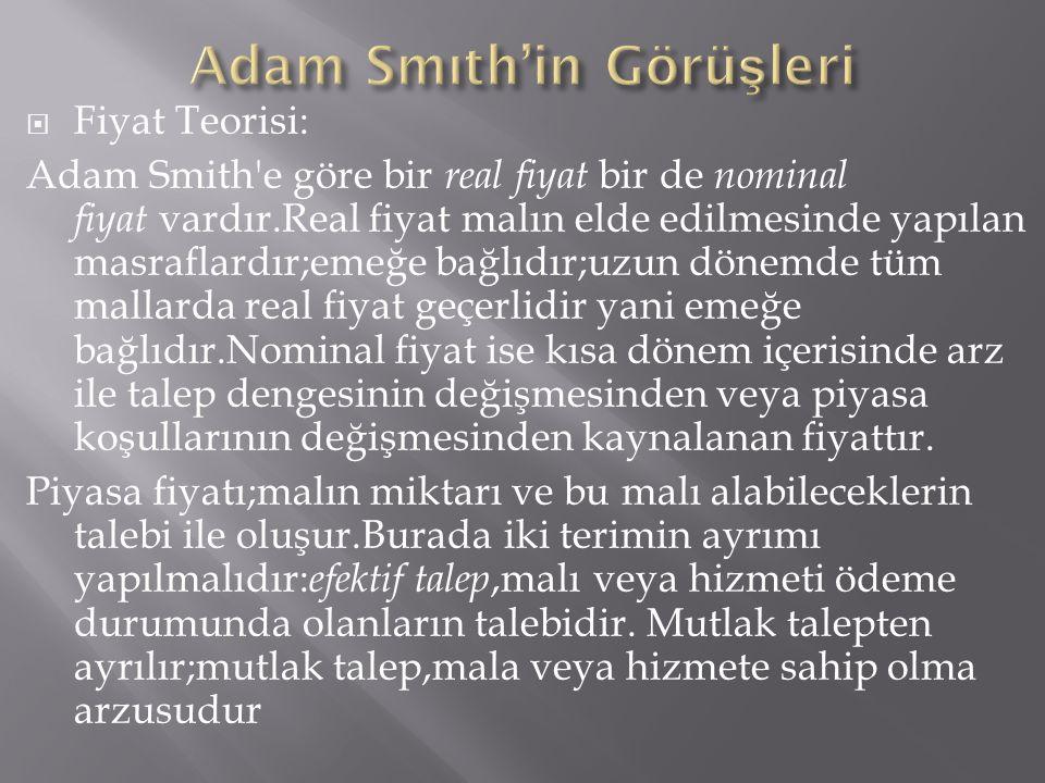  Fiyat Teorisi: Adam Smith'e göre bir real fiyat bir de nominal fiyat vardır.Real fiyat malın elde edilmesinde yapılan masraflardır;emeğe bağlıdır;uz