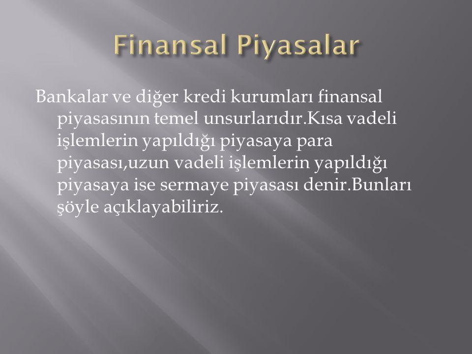 Bankalar ve diğer kredi kurumları finansal piyasasının temel unsurlarıdır.Kısa vadeli işlemlerin yapıldığı piyasaya para piyasası,uzun vadeli işlemler