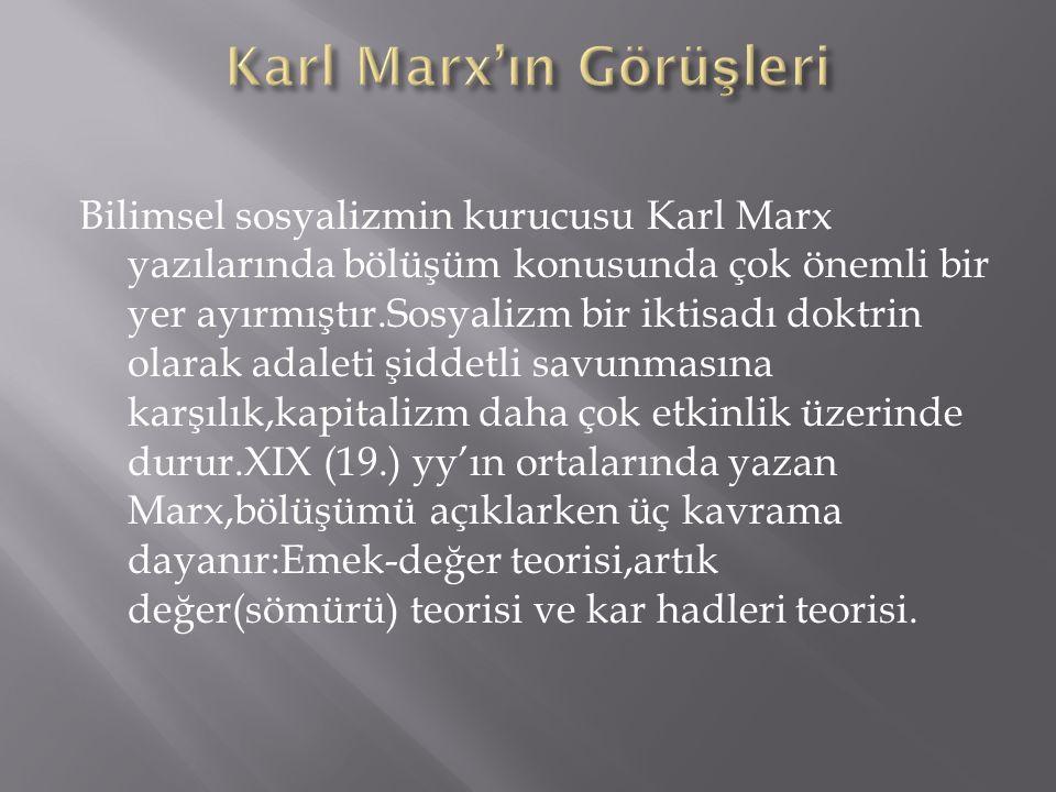 Bilimsel sosyalizmin kurucusu Karl Marx yazılarında bölüşüm konusunda çok önemli bir yer ayırmıştır.Sosyalizm bir iktisadı doktrin olarak adaleti şiddetli savunmasına karşılık,kapitalizm daha çok etkinlik üzerinde durur.XIX (19.) yy'ın ortalarında yazan Marx,bölüşümü açıklarken üç kavrama dayanır:Emek-değer teorisi,artık değer(sömürü) teorisi ve kar hadleri teorisi.