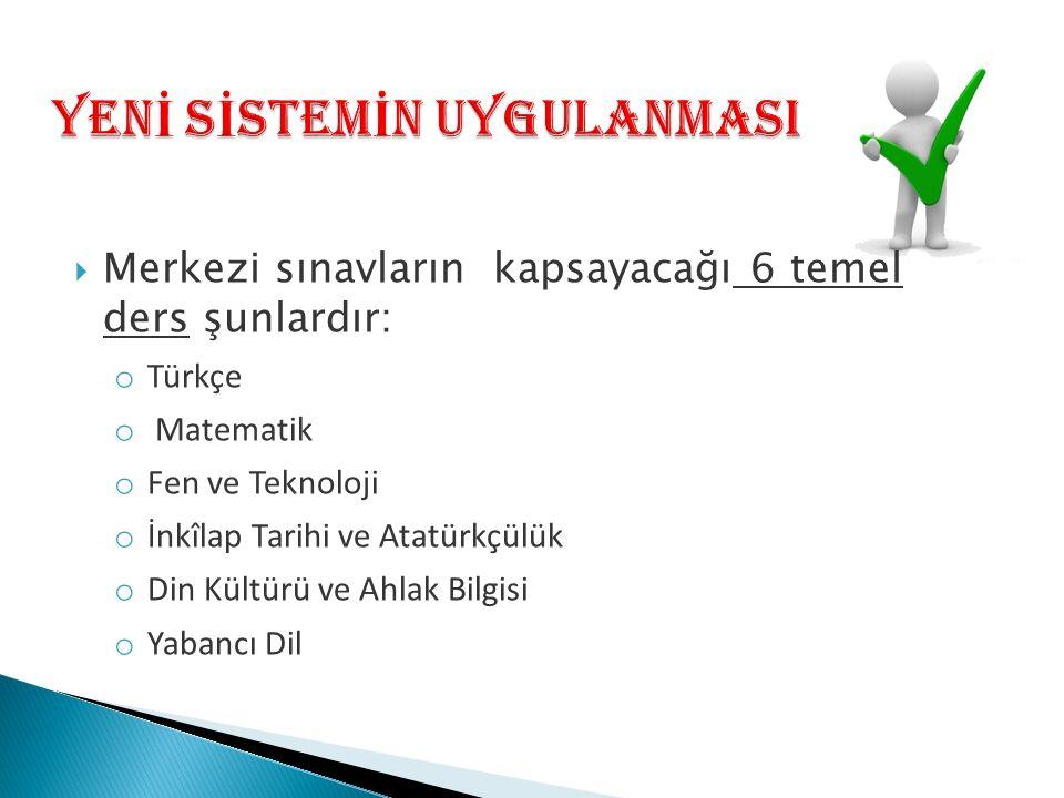  Merkezi sınavların kapsayacağı 6 temel ders şunlardır: o Türkçe o Matematik o Fen ve Teknoloji o İnkîlap Tarihi ve Atatürkçülük o Din Kültürü ve Ahlak Bilgisi o Yabancı Dil