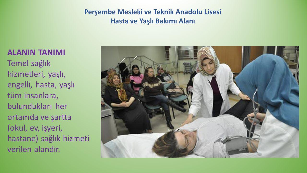 Perşembe Mesleki ve Teknik Anadolu Lisesi Hasta ve Yaşlı Bakımı Alanı ALANIN TANIMI Temel sağlık hizmetleri, yaşlı, engelli, hasta, yaşlı tüm insanlar