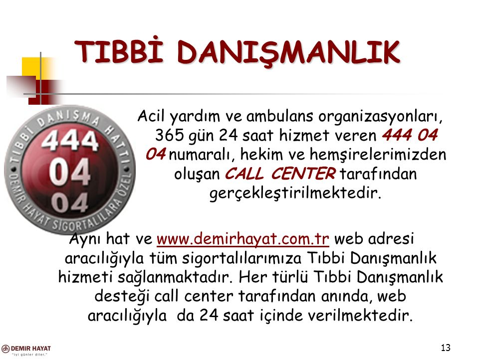 13 TIBBİ DANIŞMANLIK TIBBİ DANIŞMANLIK Acil yardım ve ambulans organizasyonları, 365 gün 24 saat hizmet veren 444 04 04 numaralı, hekim ve hemşirelerimizden oluşan CALL CENTER tarafından gerçekleştirilmektedir.
