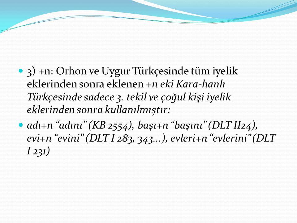 3) +n: Orhon ve Uygur Türkçesinde tüm iyelik eklerinden sonra eklenen +n eki Kara-hanlı Türkçesinde sadece 3.