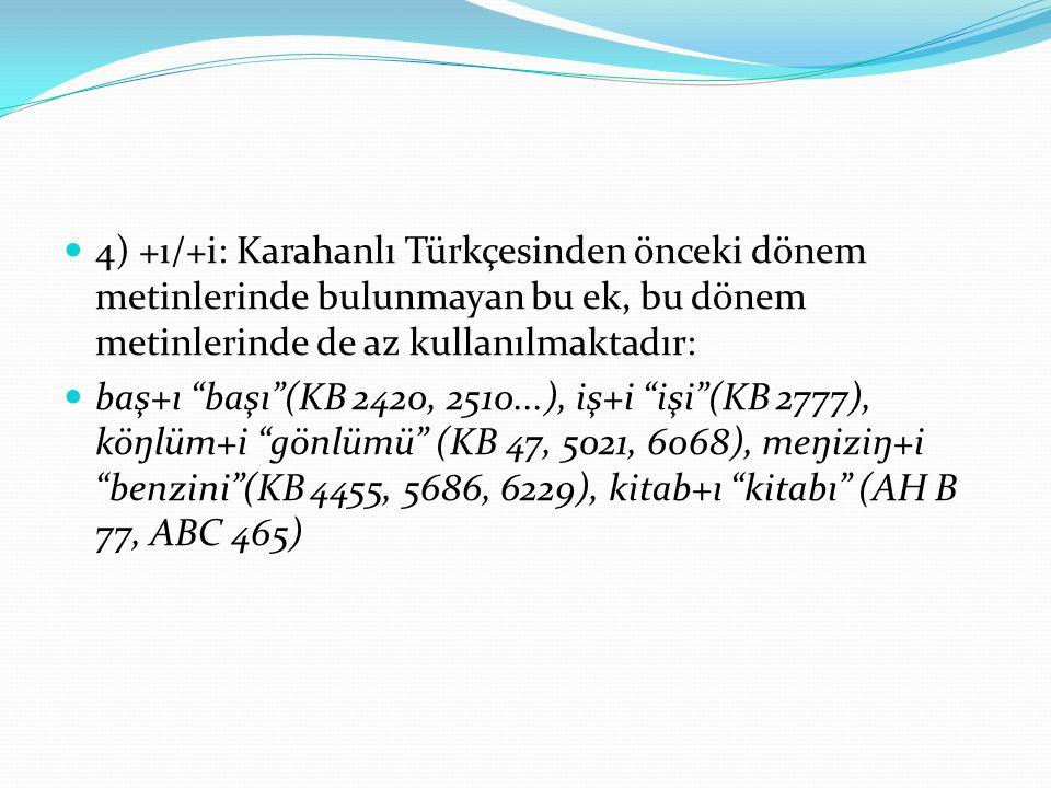4) +ı/+i: Karahanlı Türkçesinden önceki dönem metinlerinde bulunmayan bu ek, bu dönem metinlerinde de az kullanılmaktadır: baş+ı başı (KB 2420, 2510...), iş+i işi (KB 2777), köŋlüm+i gönlümü (KB 47, 5021, 6068), meŋiziŋ+i benzini (KB 4455, 5686, 6229), kitab+ı kitabı (AH B 77, ABC 465)