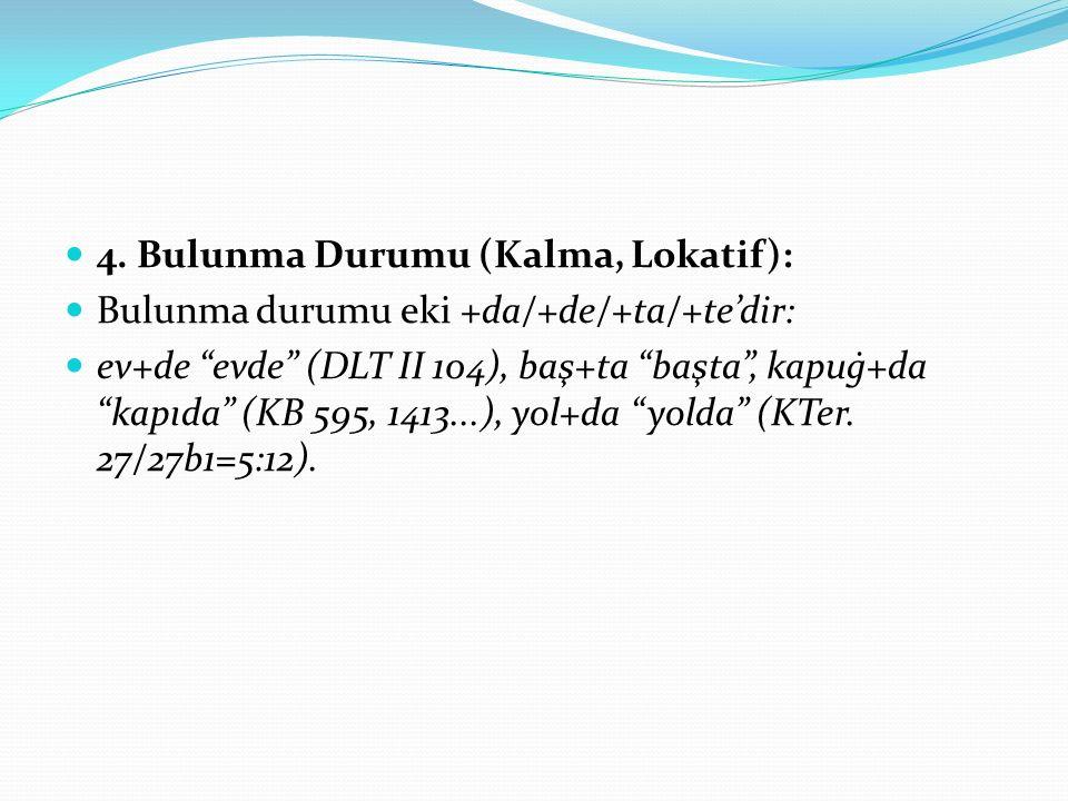 """4. Bulunma Durumu (Kalma, Lokatif): Bulunma durumu eki +da/+de/+ta/+te'dir: ev+de """"evde"""" (DLT II 104), baş+ta """"başta"""", kapuġ+da """"kapıda"""" (KB 595, 1413"""