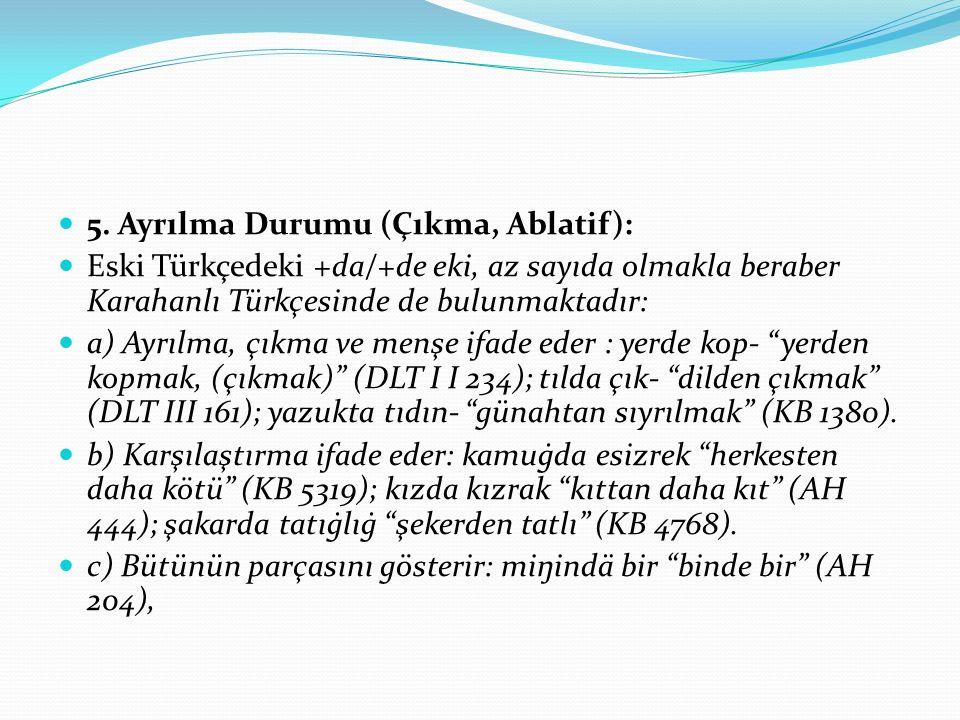 5. Ayrılma Durumu (Çıkma, Ablatif): Eski Türkçedeki +da/+de eki, az sayıda olmakla beraber Karahanlı Türkçesinde de bulunmaktadır: a) Ayrılma, çıkma v
