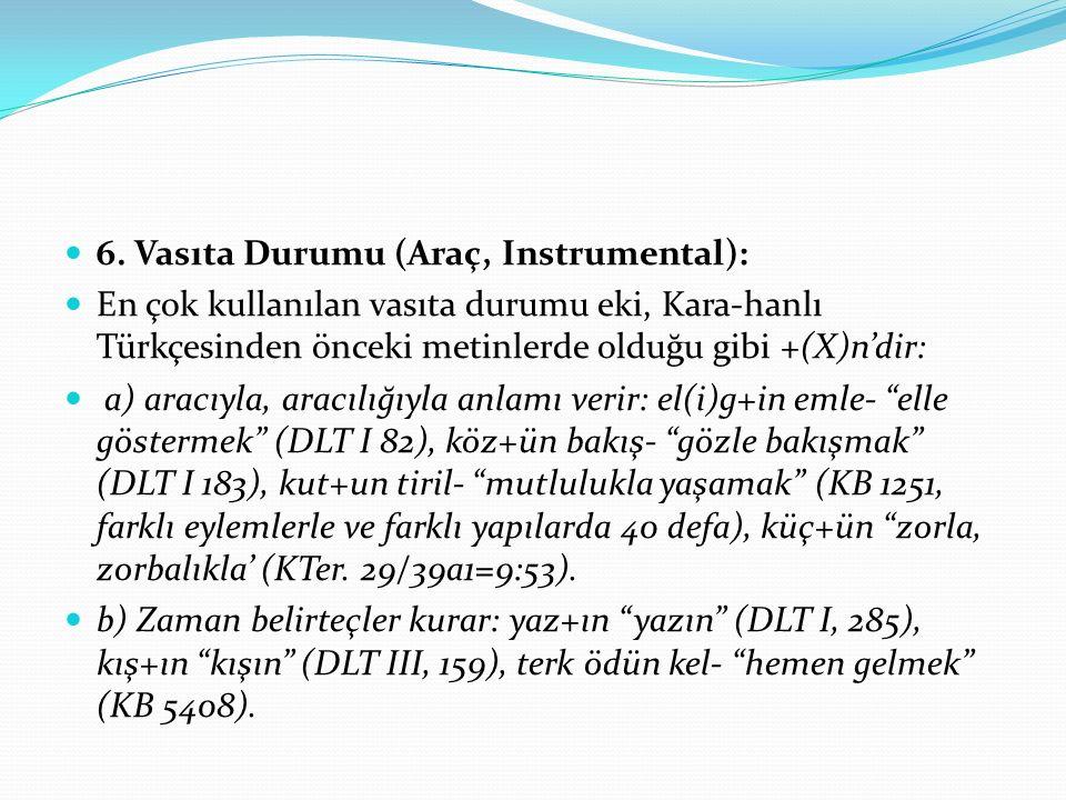 6. Vasıta Durumu (Araç, Instrumental): En çok kullanılan vasıta durumu eki, Kara-hanlı Türkçesinden önceki metinlerde olduğu gibi +(X)n'dir: a) aracıy
