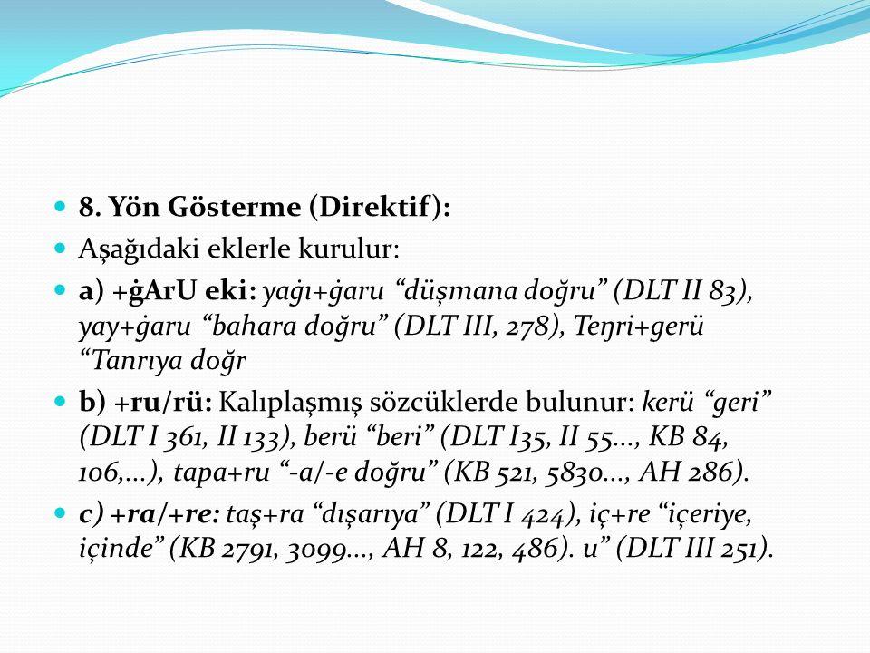 """8. Yön Gösterme (Direktif): Aşağıdaki eklerle kurulur: a) +ġArU eki: yaġı+ġaru """"düşmana doğru"""" (DLT II 83), yay+ġaru """"bahara doğru"""" (DLT III, 278), Te"""