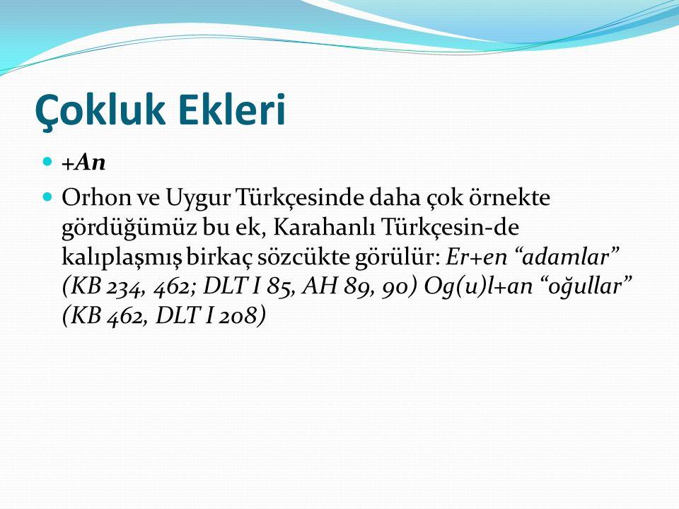 Çokluk Ekleri +An Orhon ve Uygur Türkçesinde daha çok örnekte gördüğümüz bu ek, Karahanlı Türkçesin-de kalıplaşmış birkaç sözcükte görülür: Er+en adamlar (KB 234, 462; DLT I 85, AH 89, 90) Og(u)l+an oğullar (KB 462, DLT I 208)