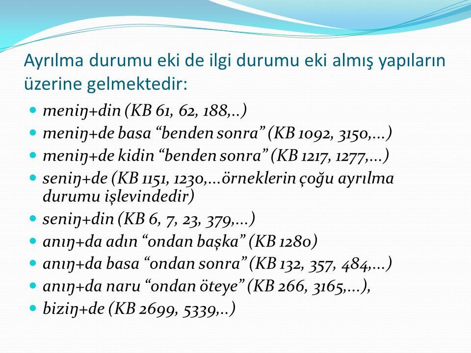Ayrılma durumu eki de ilgi durumu eki almış yapıların üzerine gelmektedir: meniŋ+din (KB 61, 62, 188,..) meniŋ+de basa benden sonra (KB 1092, 3150,...) meniŋ+de kidin benden sonra (KB 1217, 1277,...) seniŋ+de (KB 1151, 1230,...örneklerin çoğu ayrılma durumu işlevindedir) seniŋ+din (KB 6, 7, 23, 379,...) anıŋ+da adın ondan başka (KB 1280) anıŋ+da basa ondan sonra (KB 132, 357, 484,...) anıŋ+da naru ondan öteye (KB 266, 3165,...), biziŋ+de (KB 2699, 5339,..)
