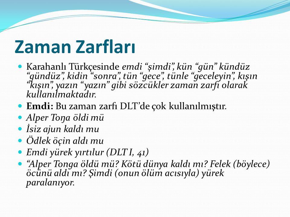 Zaman Zarfları Karahanlı Türkçesinde emdi şimdi , kün gün kündüz gündüz , kidin sonra , tün gece , tünle geceleyin , kışın kışın , yazın yazın gibi sözcükler zaman zarfı olarak kullanılmaktadır.