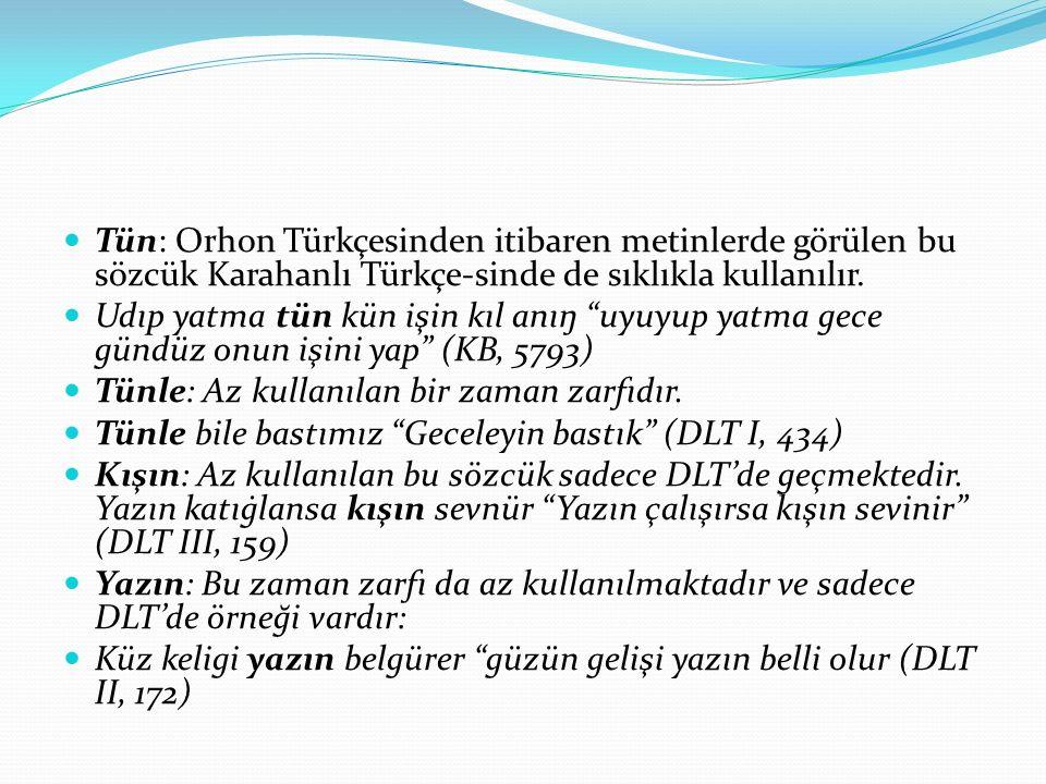 Tün: Orhon Türkçesinden itibaren metinlerde görülen bu sözcük Karahanlı Türkçe-sinde de sıklıkla kullanılır.