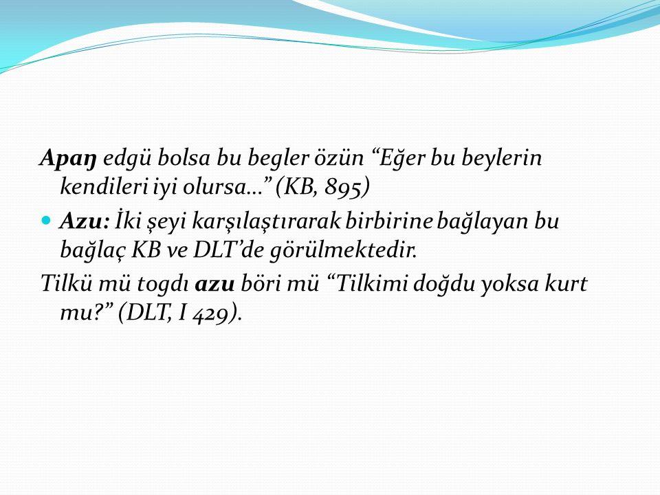 Apaŋ edgü bolsa bu begler özün Eğer bu beylerin kendileri iyi olursa… (KB, 895) Azu: İki şeyi karşılaştırarak birbirine bağlayan bu bağlaç KB ve DLT'de görülmektedir.