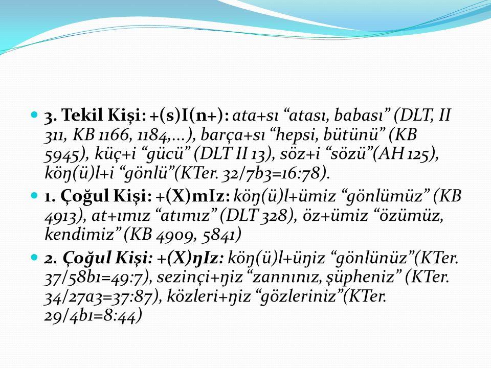"3. Tekil Kişi: +(s)I(n+): ata+sı ""atası, babası"" (DLT, II 311, KB 1166, 1184,...), barça+sı ""hepsi, bütünü"" (KB 5945), küç+i ""gücü"" (DLT II 13), söz+i"