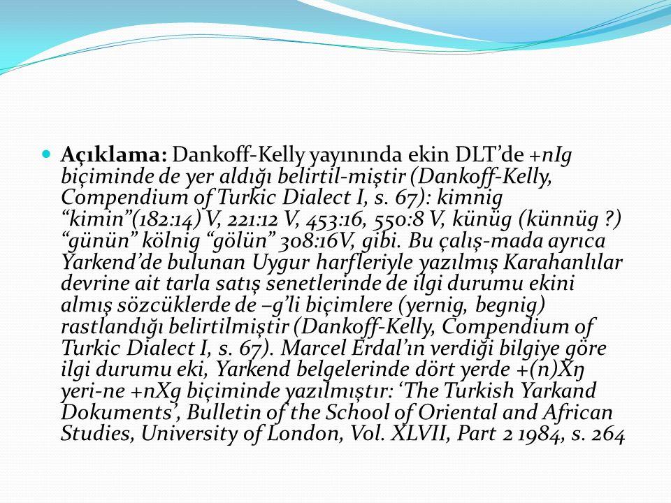 Açıklama: Dankoff-Kelly yayınında ekin DLT'de +nIg biçiminde de yer aldığı belirtil-miştir (Dankoff-Kelly, Compendium of Turkic Dialect I, s.