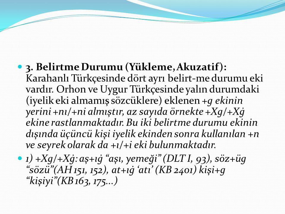 3. Belirtme Durumu (Yükleme, Akuzatif): Karahanlı Türkçesinde dört ayrı belirt-me durumu eki vardır. Orhon ve Uygur Türkçesinde yalın durumdaki (iyeli