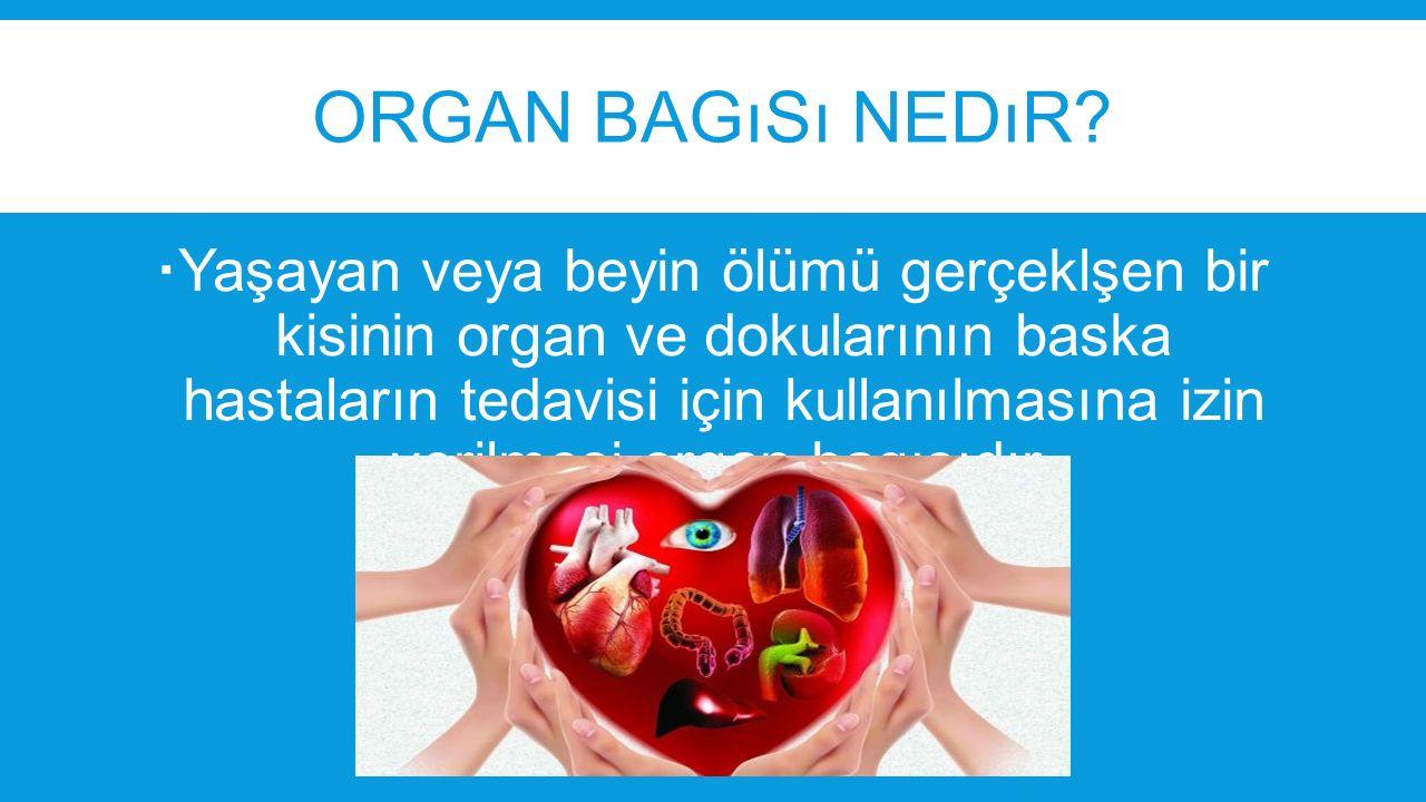 ORGAN BAGıSı NEDıR?  Yaşayan veya beyin ölümü gerçeklşen bir kisinin organ ve dokularının baska hastaların tedavisi için kullanılmasına izin verilmes