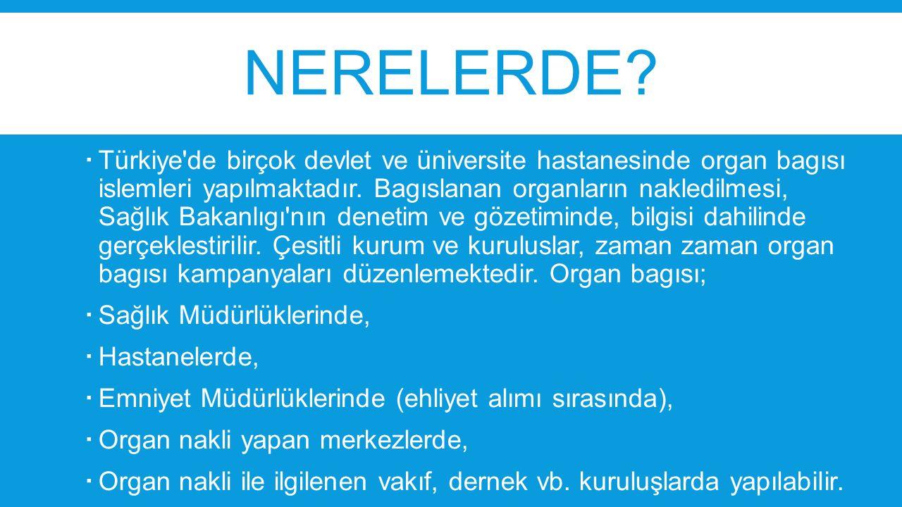 NERELERDE?  Türkiye'de birçok devlet ve üniversite hastanesinde organ bagısı islemleri yapılmaktadır. Bagıslanan organların nakledilmesi, Sağlık Baka