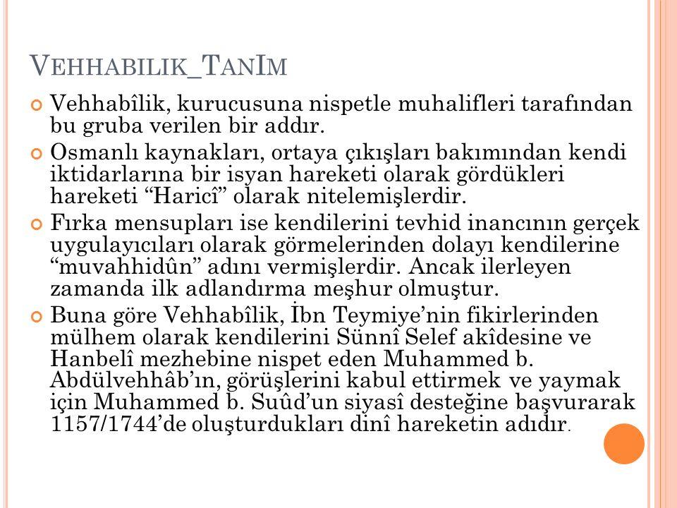 V EHHABILIK _T AN I M Vehhabîlik, kurucusuna nispetle muhalifleri tarafından bu gruba verilen bir addır. Osmanlı kaynakları, ortaya çıkışları bakımınd
