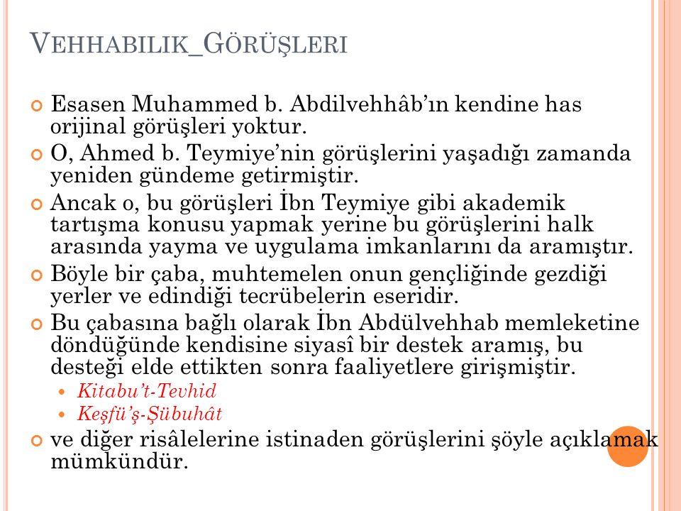 V EHHABILIK _G ÖRÜŞLERI Esasen Muhammed b. Abdilvehhâb'ın kendine has orijinal görüşleri yoktur. O, Ahmed b. Teymiye'nin görüşlerini yaşadığı zamanda