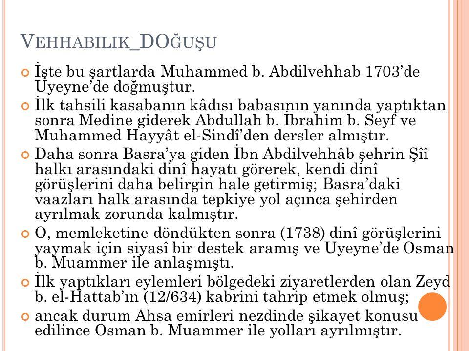 V EHHABILIK _DO ĞUŞU İşte bu şartlarda Muhammed b. Abdilvehhab 1703'de Uyeyne'de doğmuştur. İlk tahsili kasabanın kâdısı babasının yanında yaptıktan s
