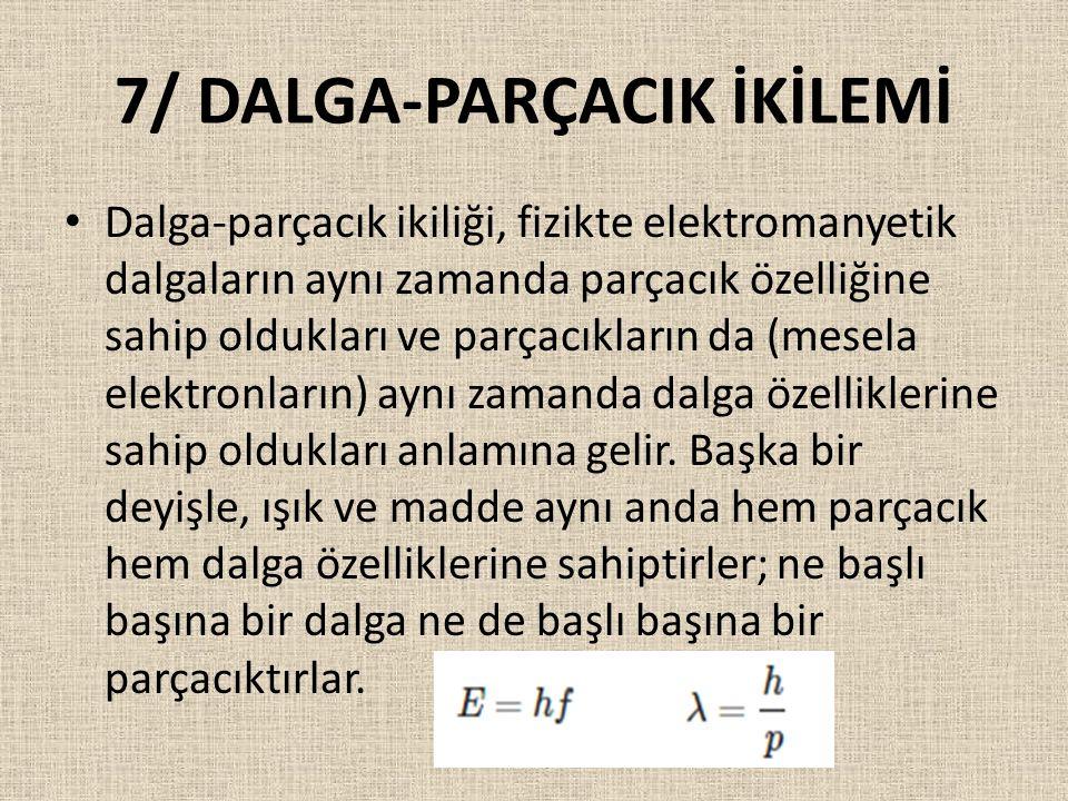 7/ DALGA-PARÇACIK İKİLEMİ Dalga-parçacık ikiliği, fizikte elektromanyetik dalgaların aynı zamanda parçacık özelliğine sahip oldukları ve parçacıkların