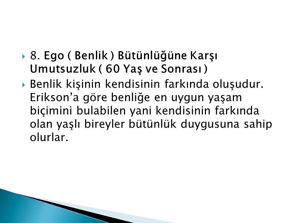  8. Ego ( Benlik ) Bütünlüğüne Karşı Umutsuzluk ( 60 Yaş ve Sonrası )  Benlik kişinin kendisinin farkında oluşudur. Erikson'a göre benliğe en uygun