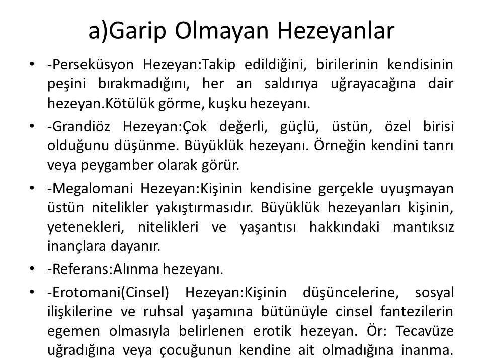 a)Garip Olmayan Hezeyanlar -Perseküsyon Hezeyan:Takip edildiğini, birilerinin kendisinin peşini bırakmadığını, her an saldırıya uğrayacağına dair heze
