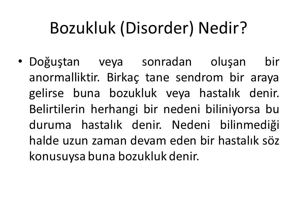 Bozukluk (Disorder) Nedir? Doğuştan veya sonradan oluşan bir anormalliktir. Birkaç tane sendrom bir araya gelirse buna bozukluk veya hastalık denir. B