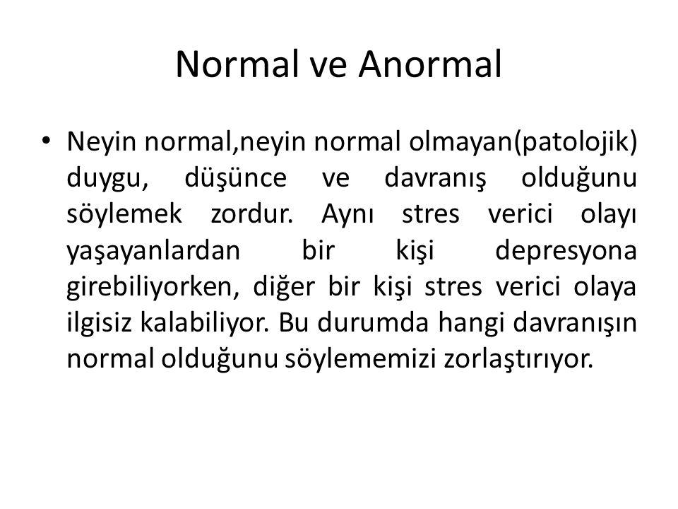Normal ve Anormal Neyin normal,neyin normal olmayan(patolojik) duygu, düşünce ve davranış olduğunu söylemek zordur. Aynı stres verici olayı yaşayanlar