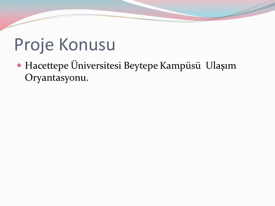 Proje Konusu Hacettepe Üniversitesi Beytepe Kampüsü Ulaşım Oryantasyonu.