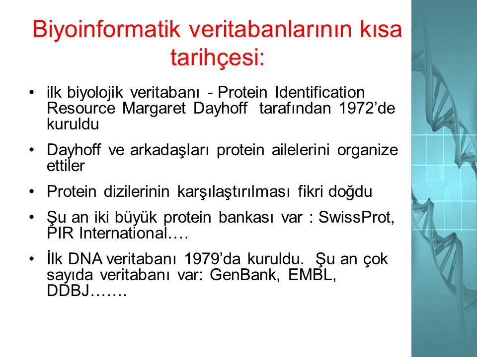 Biyoinformatik veritabanlarının kısa tarihçesi: ilk biyolojik veritabanı - Protein Identification Resource Margaret Dayhoff tarafından 1972'de kuruldu Dayhoff ve arkadaşları protein ailelerini organize ettiler Protein dizilerinin karşılaştırılması fikri doğdu Şu an iki büyük protein bankası var : SwissProt, PIR International….