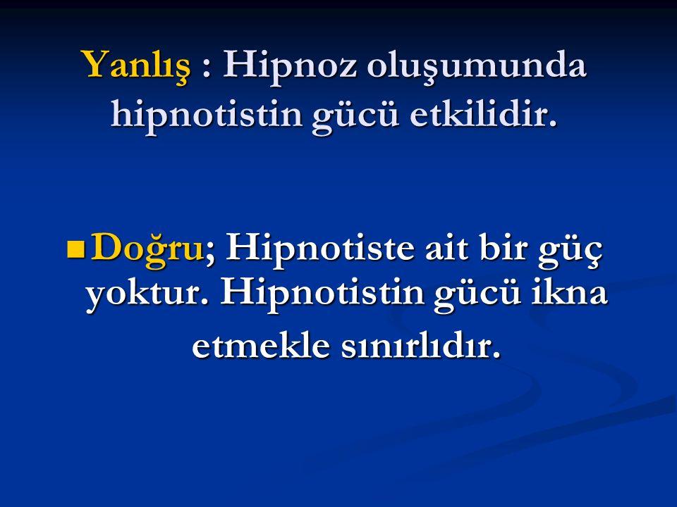 Yanlış : Hipnoz oluşumunda hipnotistin gücü etkilidir. Doğru; Hipnotiste ait bir güç yoktur. Hipnotistin gücü ikna etmekle sınırlıdır. Doğru; Hipnotis