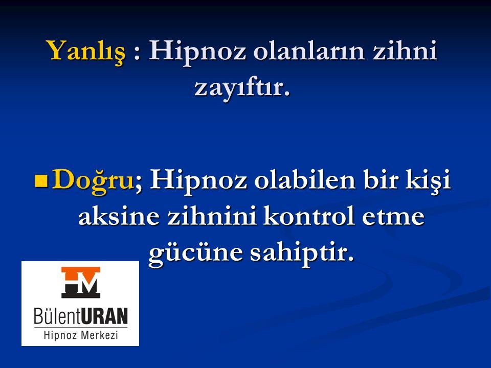 Yanlış : Hipnoz olanların zihni zayıftır. Doğru; Hipnoz olabilen bir kişi aksine zihnini kontrol etme gücüne sahiptir. Doğru; Hipnoz olabilen bir kişi