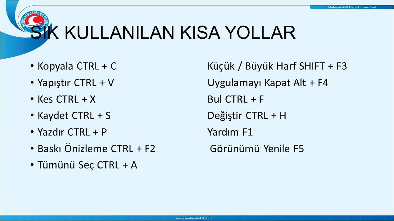 SIK KULLANILAN KISA YOLLAR Kopyala CTRL + C Küçük / Büyük Harf SHIFT + F3 Yapıştır CTRL + V Uygulamayı Kapat Alt + F4 Kes CTRL + X Bul CTRL + F Kaydet CTRL + S Değiştir CTRL + H Yazdır CTRL + P Yardım F1 Baskı Önizleme CTRL + F2 Görünümü Yenile F5 Tümünü Seç CTRL + A