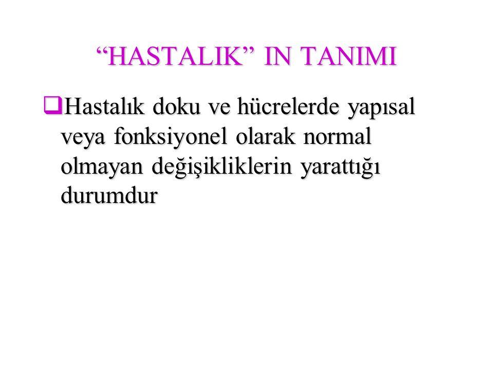 """""""HASTALIK"""" IN TANIMI  Hastalık doku ve hücrelerde yapısal veya fonksiyonel olarak normal olmayan değişikliklerin yarattığı durumdur"""