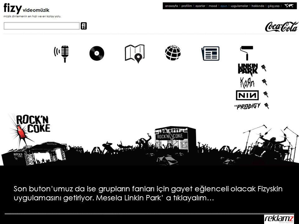 Son buton'umuz da ise grupların fanları için gayet eğlenceli olacak Fizyskin uygulamasını getiriyor. Mesela Linkin Park' a tıklayalım…