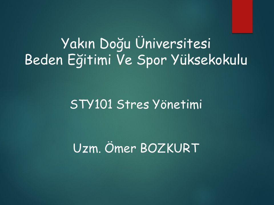 Yakın Doğu Üniversitesi Beden Eğitimi Ve Spor Yüksekokulu STY101 Stres Yönetimi Uzm. Ömer BOZKURT