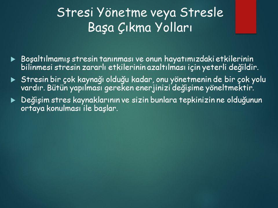 Stresi Yönetme veya Stresle Başa Çıkma Yolları  Boşaltılmamış stresin tanınması ve onun hayatımızdaki etkilerinin bilinmesi stresin zararlı etkilerin